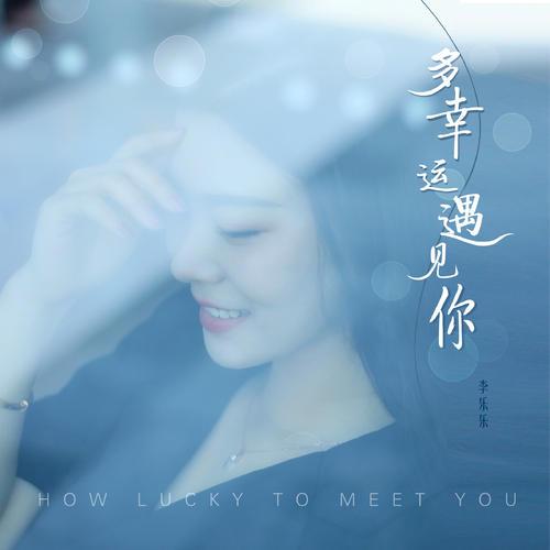 Duo Xing Yun Yu Jian Ni 多幸运遇见你 How Lucky To Meet You Lyrics 歌詞 With Pinyin By Li Le Le 李乐乐