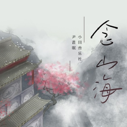 Nian Shan Hai 念山海 Miss The Mountain And The Rivers Lyrics 歌詞 With Pinyin By Yin Xi Mian 尹昔眠、Xiao Tian Yin Yue She 小田音乐社