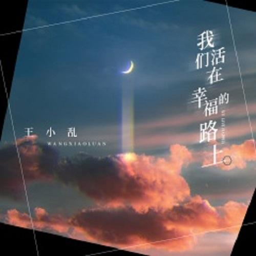 Wo Men Huo Zai Xing Fu De Lu Shang 我们活在幸福的路上 We Live On The Road To Happiness Lyrics 歌詞 With Pinyin By Wang Xiao Luan 王小乱